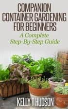 Companion Container Gardening for Beginners A Complete Step-By-Step Guide ekitaplar by Kelly T Hudson