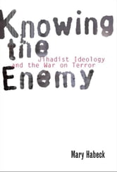 Knowing the Enemy: Jihadist Ideology and the War on Terror ebook by Mary Habeck