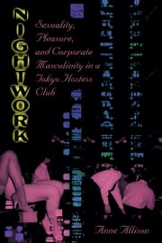 Nightwork - Sexuality, Pleasure, and Corporate Masculinity in a Tokyo Hostess Club ebook by Anne Allison