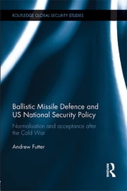 Ballistic Missile Defence and US National Security Policy - Normalisation and Acceptance after the Cold War ebook by Andrew Futter