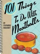 101 Things to Do with Meatballs ebook by Stephanie Ashcraft
