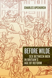 Before Wilde - Sex between Men in Britain's Age of Reform ebook by Charles Upchurch