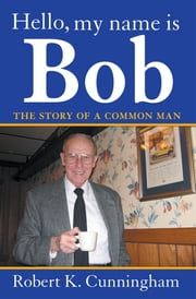 Hello, My Name Is Bob: The Story of a Common Man ebook by Robert K. Cunningham