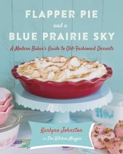 Flapper Pie and a Blue Prairie Sky - A Modern Day Baker's Guide to Old-Fashioned Desserts ebook by Karlynn Johnston