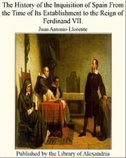 The History of The inquisition of Spain From The Time of Its Establishment to The Reign of Ferdinand VII. ebook by Juan Antonio Llorente