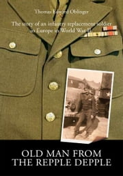 Old Man from the Repple Depple - The story of an infantry replacement soldier in Europe in World War II. ebook by Thomas E. Oblinger