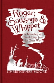 Roger, Sausage and Whippet - A Miscellany of Trench Lingo from the Great War ebook by Christopher Moore