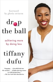 Drop the Ball - Achieving More by Doing Less ebook by Tiffany Dufu, Gloria Steinem