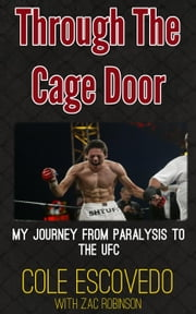 Through the Cage Door: My Journey from Paralysis to the UFC ebook by Cole Escovedo,Zac Robinson