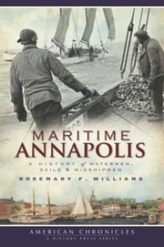 Maritime Annapolis - A History of Watermen, Sails and Midshipmen ebook by Rosemary F. Williams