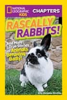 National Geographic Kids Chapters: Rascally Rabbits! - And More True Stories of Animals Behaving Badly eBook by Aline Alexander Newman
