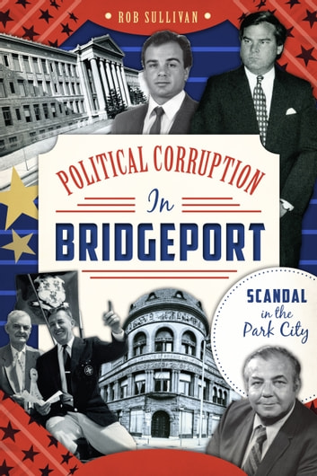 Political Corruption in Bridgeport - Scandal in the Park City ebook by Rob Sullivan