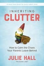 Inheriting Clutter - How to Calm the Chaos Your Parents Leave Behind ebook by Julie Hall