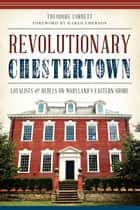 Revolutionary Chestertown - Loyalists and Rebels on Maryland's Eastern Shore ebook by Theodore Corbett, Karen Emerson
