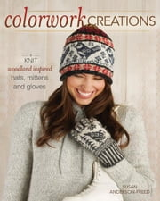 Colorwork Creations: 30+ Patterns to Knit Gorgeous Hats, Mittens and Gloves ebook by Susan Anderson-Freed