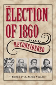 The Election of 1860 Reconsidered ebook by A. James Fuller