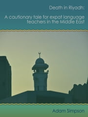 Death in Riyadh: A cautionary tale for expat language teachers in the Middle East ebook by Adam Simpson