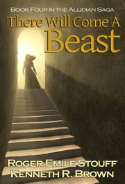 There Will Come A Beast: Book Four in the Allidian Saga ebook by Roger Emile Stouff,Kenneth R. Brown