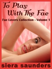 To Play With The Fae - Fae Lovers Collection, Volume 1 ebook by Siera Saunders