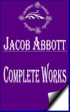"Complete Works of Jacob Abbott ""American Author of Juvenile Fiction, Brief Histories, Biographies, Religious Books, and Popular Science"" ebook by Jacob Abbott"
