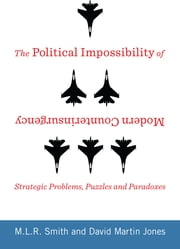 The Political Impossibility of Modern Counterinsurgency - Strategic Problems, Puzzles, and Paradoxes ebook by M.L.R. Smith,David Martin Jones