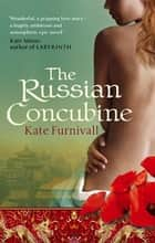 The Russian Concubine - 'Wonderful . . . hugely ambitious and atmospheric' Kate Mosse ebook by Kate Furnivall