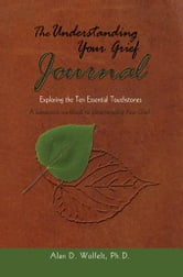 The Understanding Your Grief Journal: Exploring the Ten Essential Touchstones ebook by Wolfelt, Alan D.