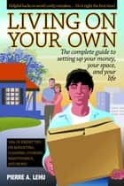 Living On Your Own - The Complete Guide to Setting Up Your Money, Your Space, and Your Life ebook by Pierre A. Lehu