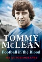 Football in the Blood - My Autobiography ebook by Tommy McLean