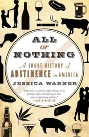 All or Nothing - A Short History of Abstinence in America ebook by Jessica Warner