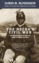 The Negro's Civil War - How American Blacks Felt and Acted During the War for the Union ebook by James M. McPherson