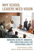 Why School Leaders Need Vision - Managing Scarcity, Mandates, and Conflicting Goals for Educational Quality ebook by Bruce S. Cooper, Stephen Coffin, Carlos R. McCray