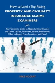 How to Land a Top-Paying Property and casualty insurance claims examiners Job: Your Complete Guide to Opportunities, Resumes and Cover Letters, Interviews, Salaries, Promotions, What to Expect From Recruiters and More ebook by Mccray Mike