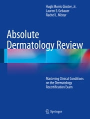 Absolute Dermatology Review - Mastering Clinical Conditions on the Dermatology Recertification Exam ebook by Hugh Morris Gloster, Jr.,Lauren E. Gebauer,Rachel L. Mistur