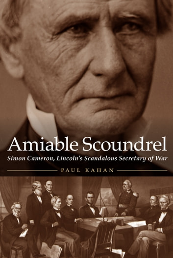 Amiable Scoundrel - Simon Cameron, Lincoln's Scandalous Secretary of War ebook by Paul Kahan