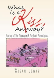 What is a Kiss, Anyway? - Stories of The Pleasures & Perils of Parenthood ebook by Susan Lewis