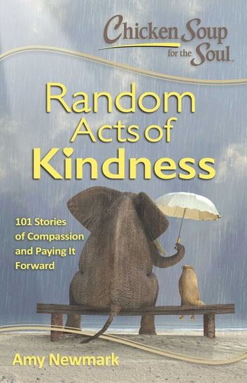 Chicken Soup for the Soul: Random Acts of Kindness - 101 Stories of Compassion and Paying It Forward ebook by Amy Newmark