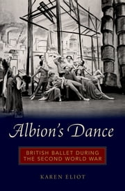 Albion's Dance - British Ballet during the Second World War ebook by Karen Eliot