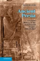 Ancient Persia - A Concise History of the Achaemenid Empire, 550–330 BCE ebook by