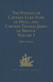 The Voyages of Captain Luke Foxe of Hull, and Captain Thomas James of Bristol, in Search of a North-West Passage, in 1631-32 - With Narratives of the earlier North-West Voyages of Frobisher, Davis, Weymouth, Hall, Knight, Hudson, Button, Gibbons, Bylot, Baffin, Hawkridge, and others Volume I ebook by Miller Christy