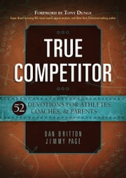 True Competitor - 52 Devotions for Athletes, Coaches, & Parents ebook by Dan Britton,Jimmy Page,Tony Dungy