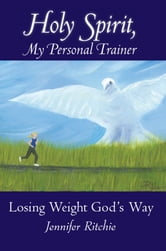 Holy Spirit, My Personal Trainer - Losing Weight God's Way ebook by Jennifer Ritchie