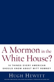 A Mormon in the White House? - 10 Things Every Conservative Should Know About Mitt Romney ebook by Hugh Hewitt
