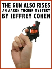 The Gun Also Rises: An Aaron Tucker Mystery ebook by Jeffrey Cohen