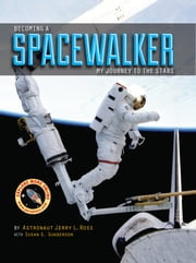 Becoming a Spacewalker - My Journey to the Stars ebook by Astronaut Jerry L. Ross,Susan G. Gunderson