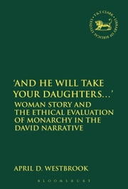 'And He Will Take Your Daughters...' - Woman Story and the Ethical Evaluation of Monarchy in the David Narrative ebook by Dr April D. Westbrook