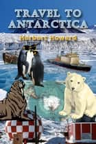 Travel To Antarctica ebook by Herbert Howard