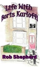 Life With Boris Karloff ebook by Rob Shepherd