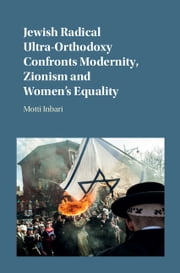 Jewish Radical Ultra-Orthodoxy Confronts Modernity, Zionism and Women's Equality ebook by Motti Inbari
