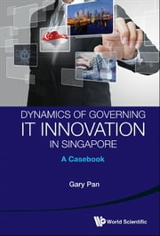 Dynamics of Governing IT Innovation in Singapore - A Casebook ebook by Gary Pan